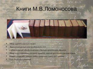 Книги М.В.Ломоносова Автор трудов по русской истории. Крупнейший русский поэт