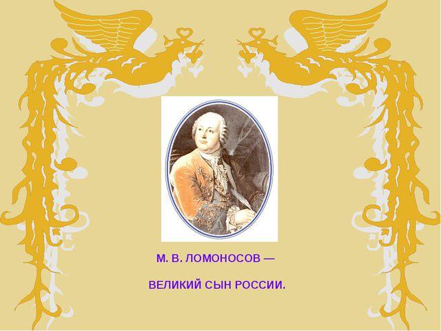 М. В. ЛОМОНОСОВ — ВЕЛИКИЙ СЫН РОССИИ.