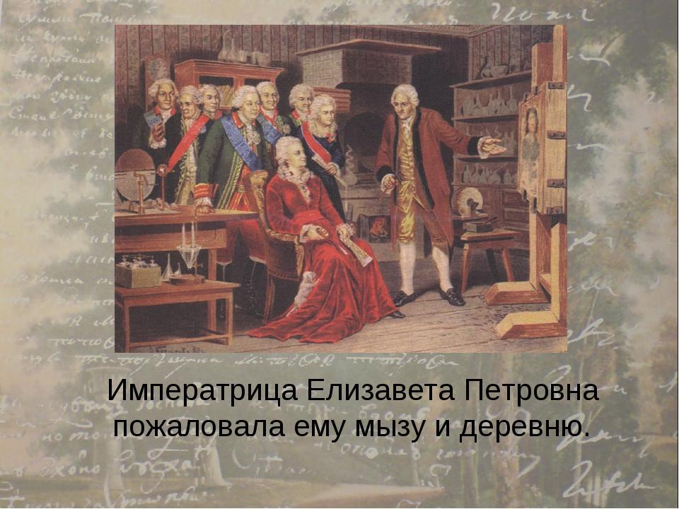 Императрица Елизавета Петровна пожаловала ему мызу и деревню.