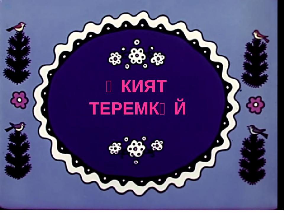 ӘКИЯТ ТЕРЕМКӘЙ