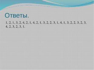 Ответы. 1, 2, 1, 3, 2, 4, 2, 1, 4, 2, 1, 3, 2, 2, 3, 1, 4, 1, 3, 2, 2, 3, 2,