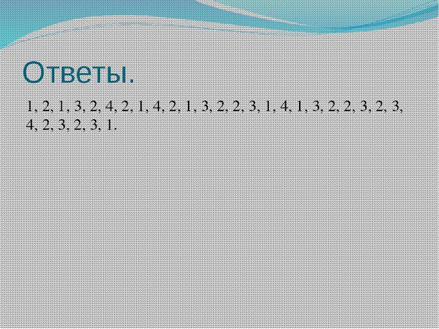 Ответы. 1, 2, 1, 3, 2, 4, 2, 1, 4, 2, 1, 3, 2, 2, 3, 1, 4, 1, 3, 2, 2, 3, 2,...