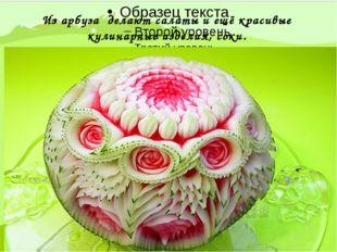 Из арбуза делают салаты и ещё красивые кулинарные изделия, соки.