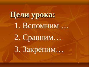 Цели урока: 1. Вспомним … 2. Сравним… 3. Закрепим…