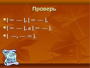 Проверь [ ═ ― ], [ ═ ― ]. [ ═ ― ], а [ ═ ― ]. [ ―, ― ═ ].