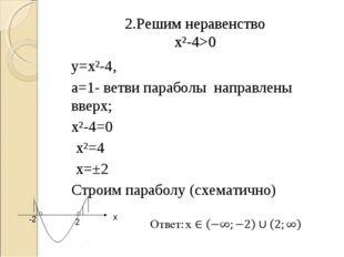 2.Решим неравенство х²-4>0 у=х²-4, а=1- ветви параболы направлены вверх; х