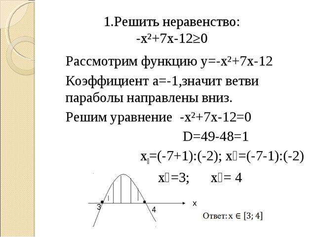 1.Решить неравенство: -х²+7х-12≥0 Рассмотрим функцию у=-х²+7х-12 Коэффици...
