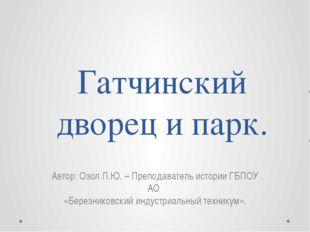 Гатчинский дворец и парк. Автор: Озол Л.Ю. – Преподаватель истории ГБПОУ АО «