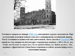 Гатчина и дворец до января1944 годанаходились в руках оккупантов. При отсту