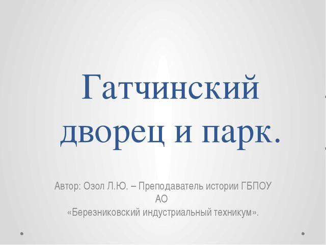 Гатчинский дворец и парк. Автор: Озол Л.Ю. – Преподаватель истории ГБПОУ АО «...