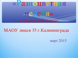 «Разноцветная неделя» в начальной школе МАОУ лицея 35 г.Калининграда март 2015