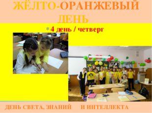 ЖЁЛТО-ОРАНЖЕВЫЙ ДЕНЬ ДЕНЬ СВЕТА, ЗНАНИЙ И ИНТЕЛЛЕКТА 4 день / четверг