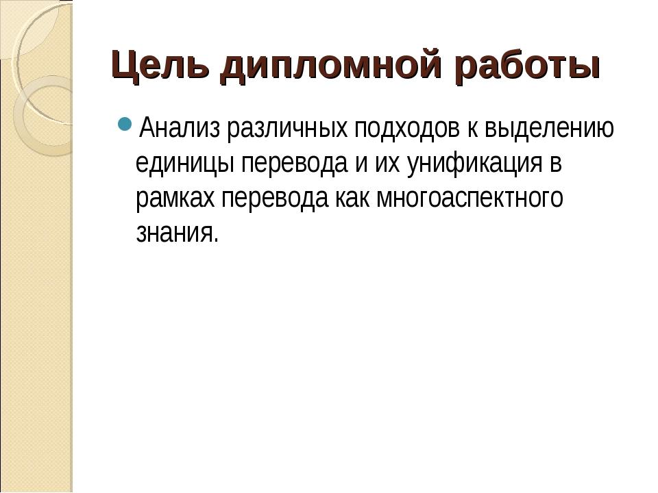 Цель дипломной работы Анализ различных подходов к выделению единицы перевода...