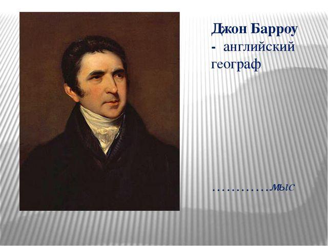Джон Барроу - английский географ …………мыс