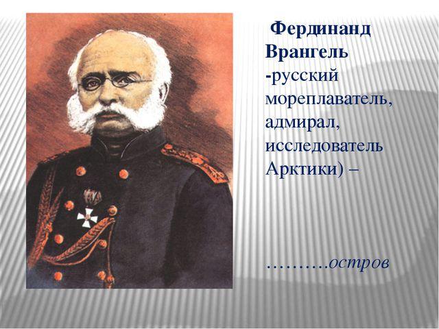 Фердинанд Врангель -русский мореплаватель, адмирал, исследователь Арктики) –...