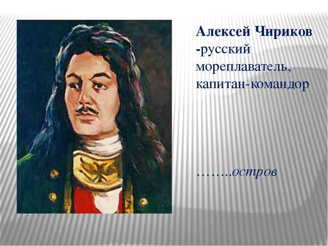 Алексей Чириков -русский мореплаватель, капитан-командор ……..остров