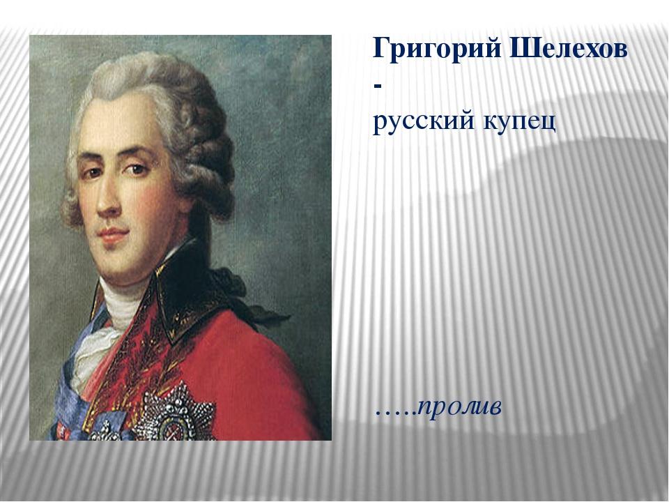 Григорий Шелехов - русский купец …..пролив