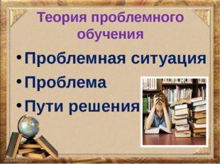 Теория проблемного обучения Проблемная ситуация Проблема Пути решения