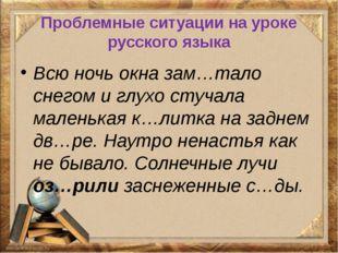 Проблемные ситуации на уроке русского языка Всю ночь окна зам…тало снегом и г
