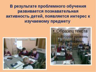 В результате проблемного обучения развивается познавательная активность детей