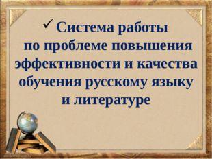 Система работы по проблеме повышения эффективности и качества обучения русско