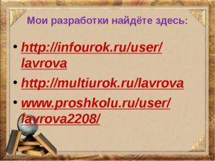 Мои разработки найдёте здесь: http://infourok.ru/user/lavrova http://multiuro