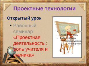 Проектные технологии Открытый урок Районный семинар «Проектная деятельность :