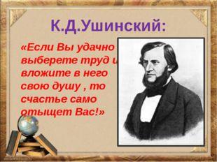 К.Д.Ушинский: «Если Вы удачно выберете труд и вложите в него свою душу , то с