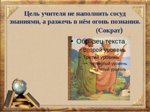 Цель учителя не наполнить сосуд знаниями, а разжечь в нём огонь познания. (Со