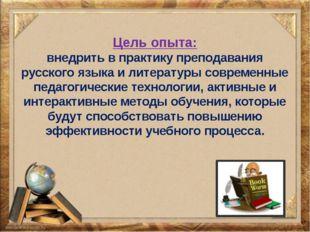 Цель опыта: внедрить в практику преподавания русского языка и литературы совр