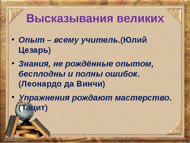 Высказывания великих Опыт – всему учитель.(Юлий Цезарь) Знания, не рождённые...