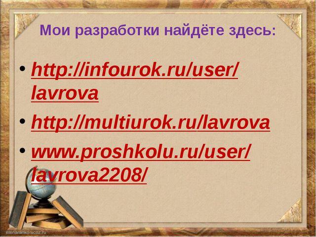 Мои разработки найдёте здесь: http://infourok.ru/user/lavrova http://multiuro...