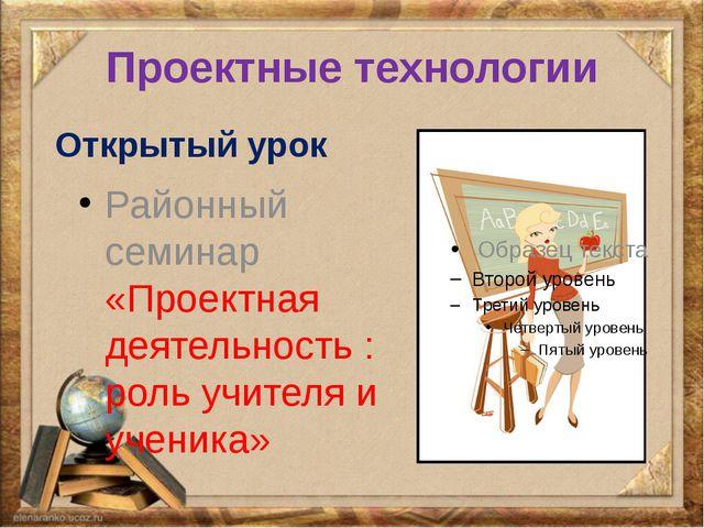 Проектные технологии Открытый урок Районный семинар «Проектная деятельность :...