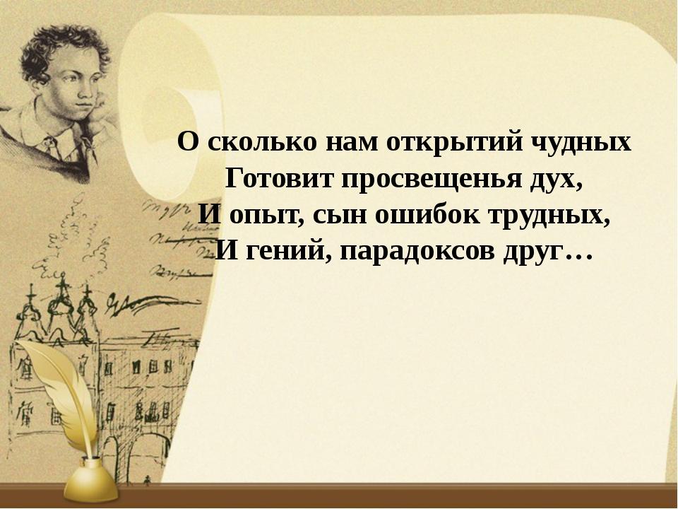 О сколько нам открытий чудных Готовит просвещенья дух, И опыт, сын ошибок тру...