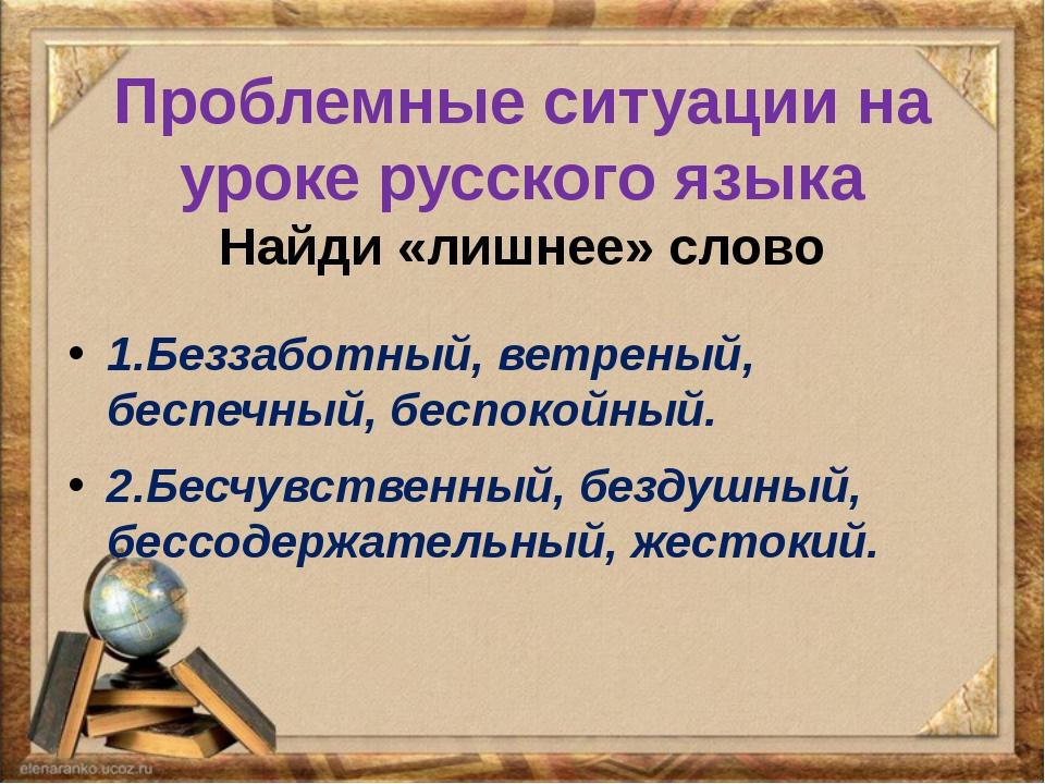 Проблемные ситуации на уроке русского языка Найди «лишнее» слово 1.Беззаботны...