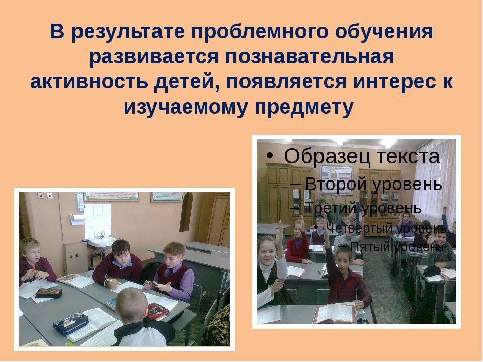 В результате проблемного обучения развивается познавательная активность детей...