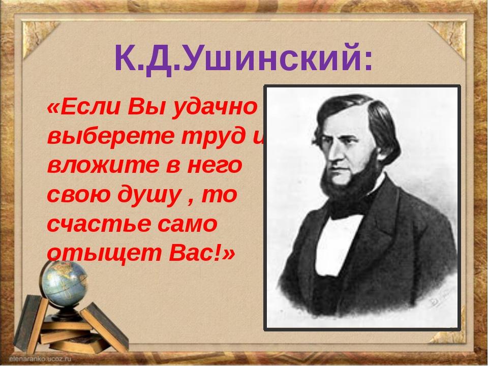 К.Д.Ушинский: «Если Вы удачно выберете труд и вложите в него свою душу , то с...