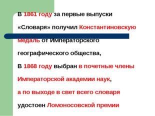 В 1861 году за первые выпуски «Словаря» получил Константиновскую медаль от Им