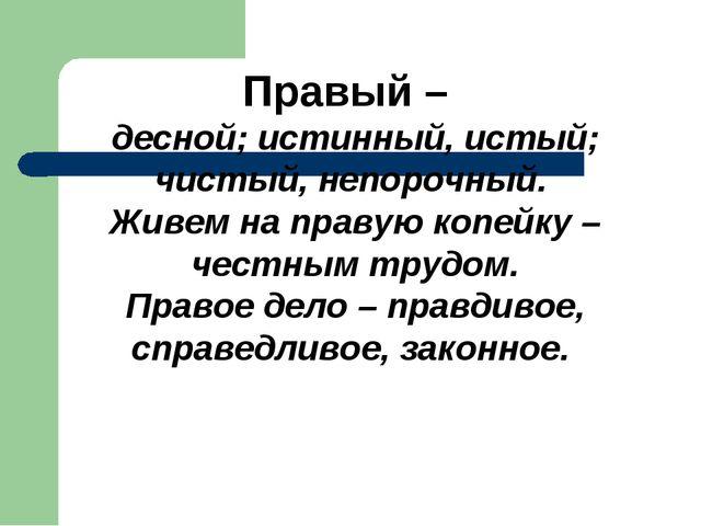 Правый – десной; истинный, истый; чистый, непорочный. Живем на правую копейку...