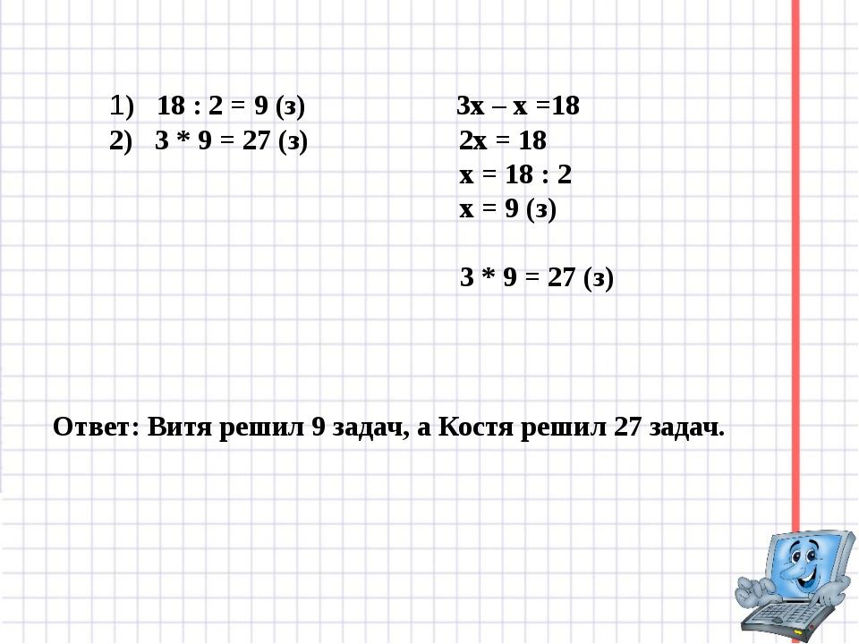 1) 18 : 2 = 9 (з) 3х – х =18 2) 3 * 9 = 27 (з) 2х = 18 х = 18 : 2 х = 9 (з) 3...