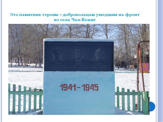 Это памятник героям – добровольцам ушедшим на фронт из села Чал-Кежиг