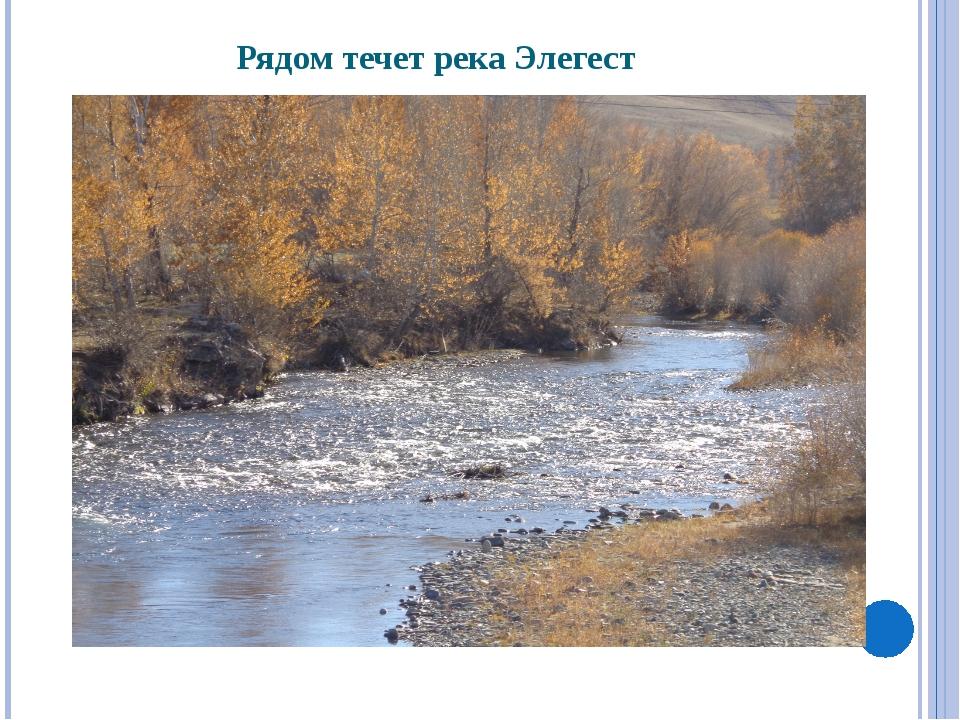 Рядом течет река Элегест