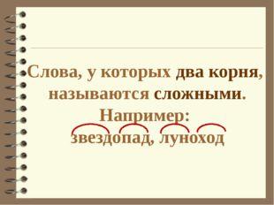 Слова, у которых два корня, называются сложными. Например: звездопад, луноход