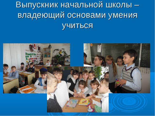 Выпускник начальной школы – владеющий основами умения учиться