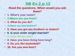 SB Ex.2,p.12 Read the questions. When would you ask them? 1. What's your name