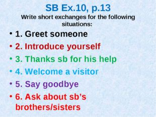 SB Ex.10, p.13 Write short exchanges for the following situations: 1. Greet s