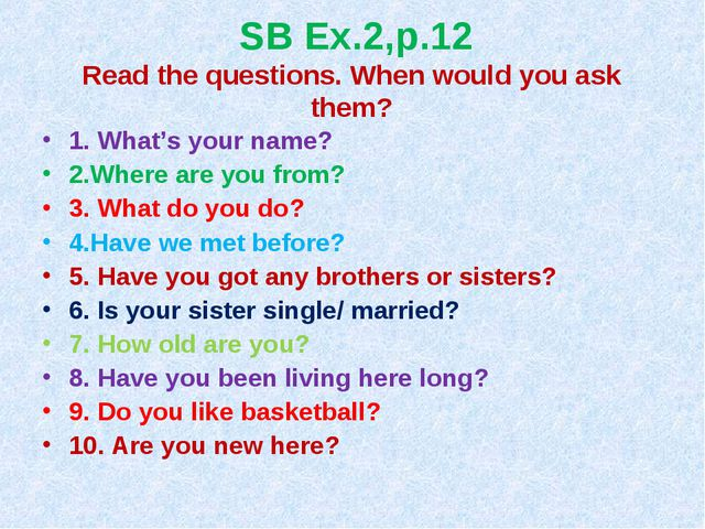 SB Ex.2,p.12 Read the questions. When would you ask them? 1. What's your name...
