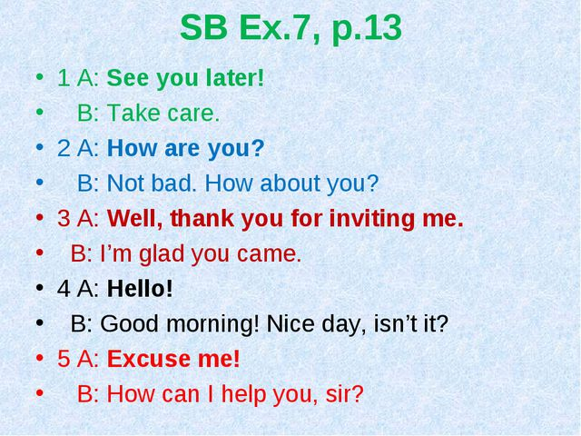 SB Ex.7, p.13 1 A: See you later! B: Take care. 2 A: How are you? B: Not bad....