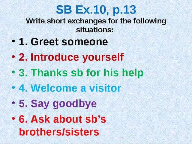SB Ex.10, p.13 Write short exchanges for the following situations: 1. Greet s...