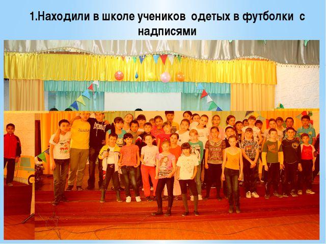 1.Находили в школе учеников  одетых в футболки  с надписями